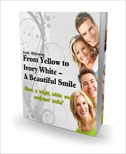 From Yellow To Ivory White - A Beautiful Smile (Teeth Whitening) Guide