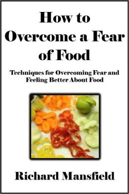 How to Overcome a Fear of Food: Techniques for Overcoming Fear and Feeling Better About Food [Article]