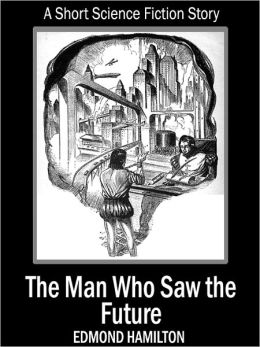 The Man Who Saw The Future: A Short Science Fiction Story