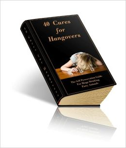 40 Cures For Hangovers - The Self Preservation Guide For Binge Drinking Party Animals