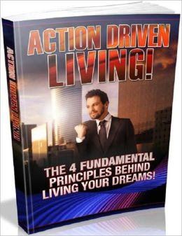 Action Driven Living - The 4 Fundamental Principles Behind Living Your Dreams