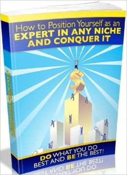 How to Position Yourself as an Expert in any Niche and Conquer it - Do What You Do Best and be the Best