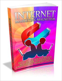 Internet Marketing Magnetism - How To Use Your Personal Magnetism To Create An Unstoppable Presence Online