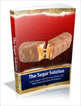 The Sugar Solution - Curb Sugar Cravings Once And For All With These Powerful Techniques