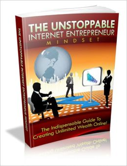 The Unstoppable Internet Entrepreneur Mindset - The Indispensable Guide To Creating Unlimited Wealth Online!