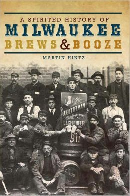 A Spirited History of Milwaukee Brews and Booze (WI)