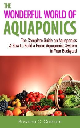The Wonderful World of Aquaponics - The Complete Guide on Aquaponics & How to Build a Home Aquaponics System in Your Backyard