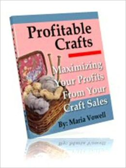 Money Making - Profitable Crafts - Volume 1 - Maximizing Your Profits From Your Craft Sales
