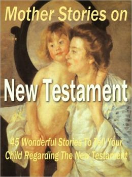 Mother Stories on New Testament - 45 Wonderful Stories to Tell Your Child Regarding the New Testament