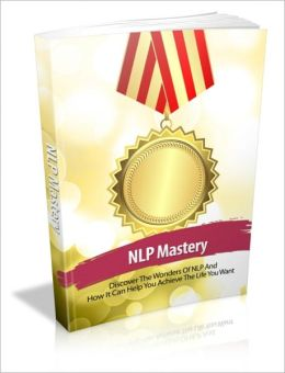 NLP (Neuro Linguistic Programming) Mastery - Discover The Wonders Of NLP And How It Can Help You Achieve The Life You Want