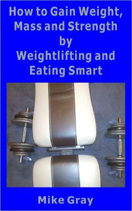 How to Gain Muscle, Mass and Strength by Weightlifting and Eating Smart