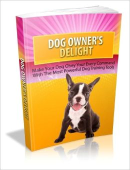 Dog Owners Delight Master The Art Of Training Your Dog With Ease!