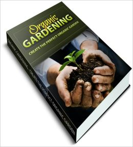 Organic Gardening For Beginners: Discover How To Create The Perfect Garden!