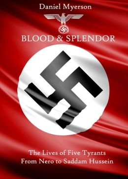 Blood and Splendor: The Lives of Five Tyrants, From Nero to Saddam Hussein