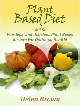 Plant Based Diet: Healthy Plant Based Nutrition The Whole Family Will Love!