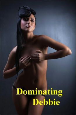 Dominating Debbie: A Female/Female BDSM Erotic Fantasy (Lesbian BDSM Erotica) - (Lesbian BDSM Erotica Romance) Now Uncensored Bestselling Lesbian Erotic Fiction from the Lesbian BDSM Sex Fastasy Classic Short Story Collection (NOOK edition) Uncensored
