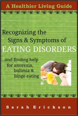 Recognizing the Signs & Symptoms of Eating Disorders and Getting Help for Anorexia, Bulimia, and Binge Eating