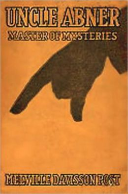 Uncle Abner, Master of Mysteries: A Mystery/Detective, Short Story Collection Classic By Melville Davisson Post! AAA+++
