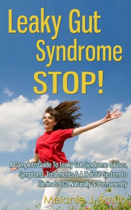 Leaky Gut Syndrome STOP! - A Complete Guide To Leaky Gut Syndrome Causes, Symptoms, Treatments & A Holistic System To Eliminate LGS Naturally & Permanently