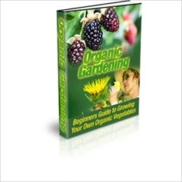 Organic Gardening - Beginners Guide to Growing Your Own Organic Vegetables