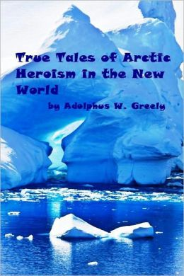 True Tales of Arctic Heroism in the New World (Illustrated)