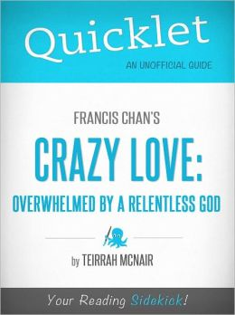 Quicklet on Francis Chan's Crazy Love: Overwhelmed by a Relentless God (Cliffsnotes-Like Book Summary & Commentary)