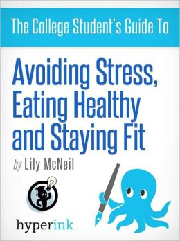 The College Student's Guide To: Avoiding Stress, Eating Healthy and Staying Fit