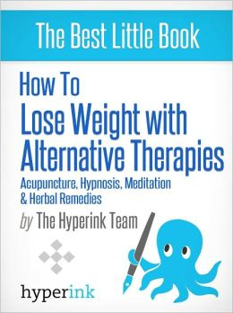 How to Lose Weight with Alternative Therapies: Acupuncture, Hypnosis, Meditation and Herbal Remedies