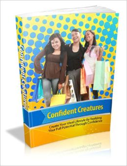 Confident Creatures Overcome Your Fears And Achieve your Ideal Lifestyle With Ease Using These Keys To Building Ultimate Personal Confidence!