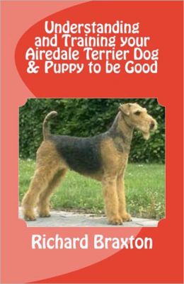 Understanding and Training your Airedale Terrier Dog & Puppy to be Good