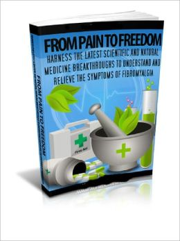 From Pain To Freedom Understand and Relieve the Symptoms of Fibromyalgia!
