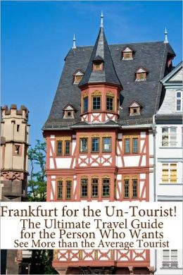 Frankfurt for the Un-Tourist! The Ultimate Travel Guide for the Person Who Wants to See More than the Average Tourist