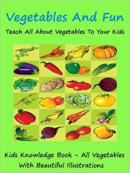 Kids Knowledge Series : Vegetables And Fun Teach All About Vegetables To Your Kids