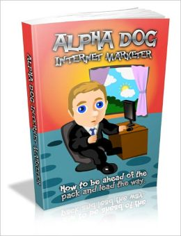 Alpha Dog - Internet Marketer - How to be ahead of the pack and lead the way