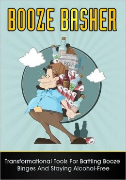 Booze Basher: Transformational Tools For Battling Booze Binges And Staying Alcohol-Free