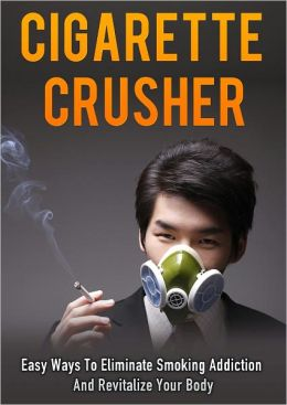 Cigarette Crusher: Easy Ways To Eliminate Smoking Addiction And Revitalize Your Body