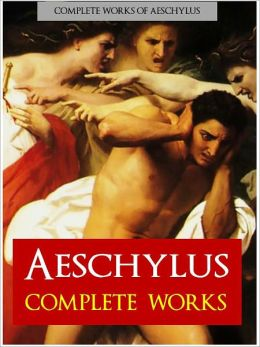 AESCHYLUS: THE COMPLETE PLAYS (Nook Authoritative Edition) The Complete Works of Aeschylus, Incl. Prometheus Bound, The Persians, Seven Against Thebes, The Suppliants, Agamemnon, The Libation Bearers, Eumenides, The Oresteia (NOOKBook)