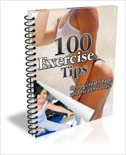 Be Healthy And Fit - 100 Exercise Tips - Get In Great Shape And Health Today!
