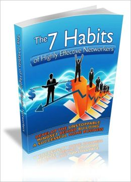 The 7 Habits Of Highly Effective Networkers - Develop The Unstoppable Mindset Behind Building A Successful Home Business