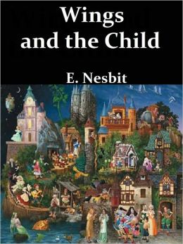 Wings and the Child or, the Building of Magic Cities by E. Nesbit