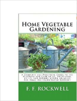 Home Vegetable Gardening - A Complete And Practicle Guide To Planting and Caring For Vegetable, Fruits and Berries
