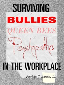 Surviving Bullies, Queen Bees and Psychopaths in the Workplace