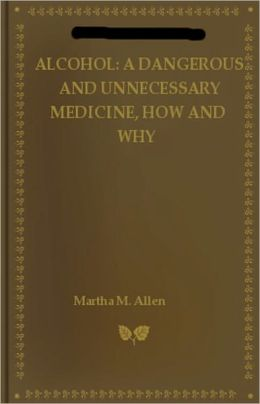 Alcohol: A Dangerous and Unnecessary Medicine, How and Why! What Medical Writers Say! A Health, Science Classic By Martha M. Allen! AAA+++