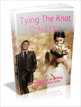 Tying The Knot Only Once: Marriage Tips On Getting It Right The First Time