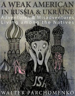 A Weak American in Russia & Ukraine: Adventures & Misadventures Living among the Natives
