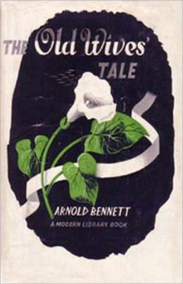 The Old Wives' Tale: A Fiction and Literature Classic By Arnold Bennett! AAA+++