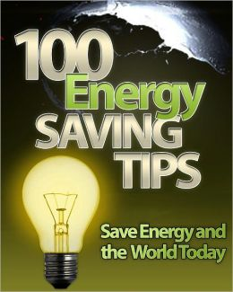 100 Energy Saving Tips: Save Energy And The World Today