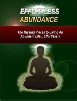 Effortless Abundance: The Missing Pieces to Living An Abundant Life,, Effortlessly