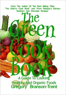 The Green Cookbook A Guide To Cooking Healthy And Organic Foods
