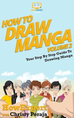 How To Draw Manga - Your Step-By-Step Guide To Drawing Manga - Volume 2